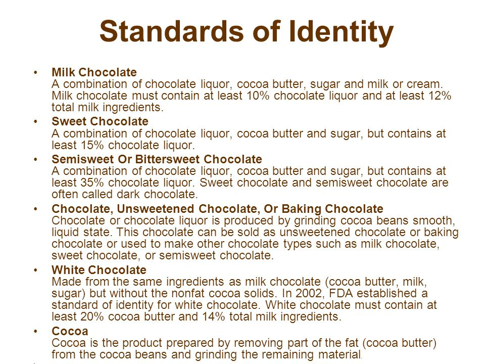 Standards of Identity Milk Chocolate A combination of chocolate liquor, cocoa butter, sugar and milk or cream.