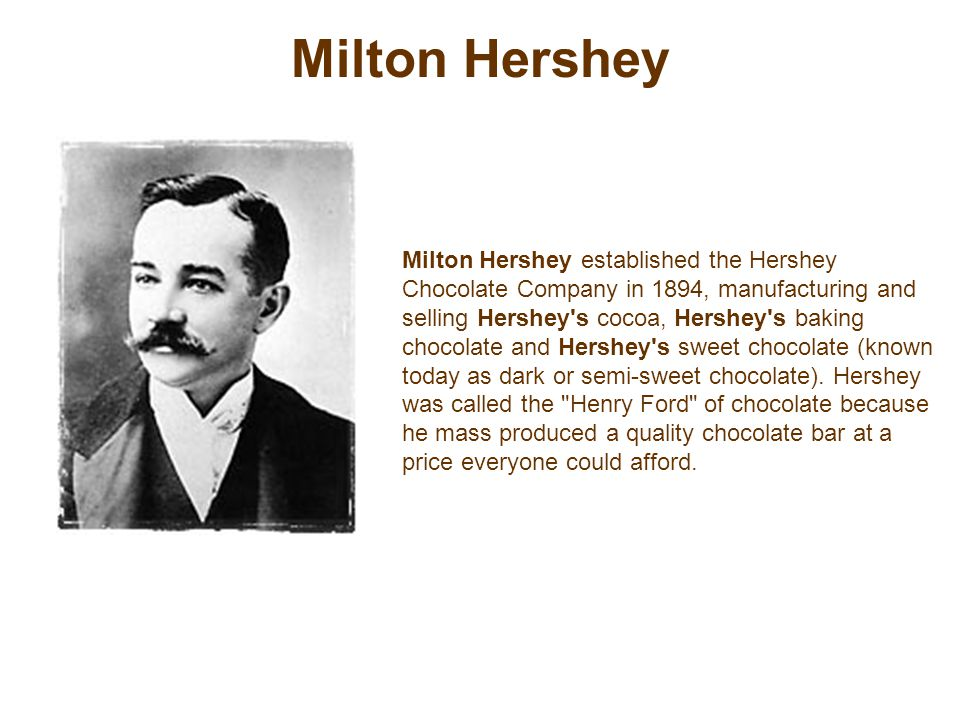 Milton Hershey Milton Hershey established the Hershey Chocolate Company in 1894, manufacturing and selling Hershey s cocoa, Hershey s baking chocolate and Hershey s sweet chocolate (known today as dark or semi-sweet chocolate).