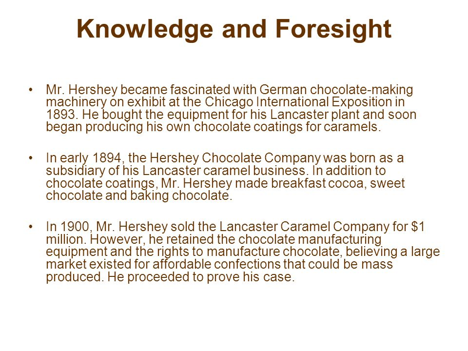 Knowledge and Foresight He returned to his birthplace, Derry Church, and located his chocolate manufacturing operation in the heart of Pennsylvania s dairy country, where he could obtain the large supplies of fresh milk needed to make fine milk chocolate.