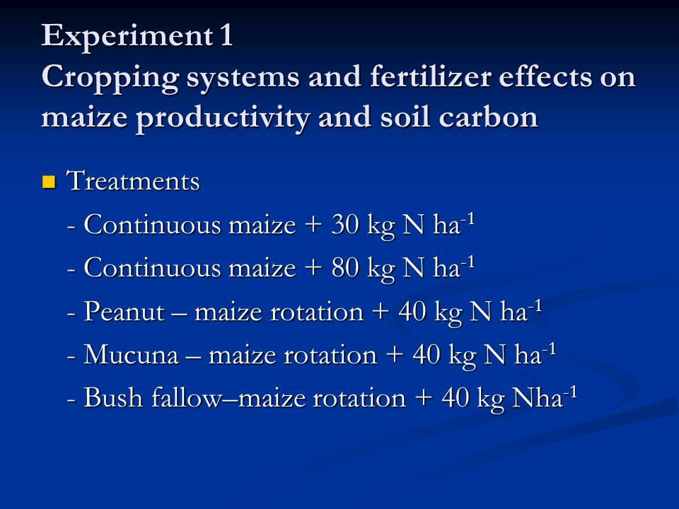 Experiment 1 Cropping systems and fertilizer effects on maize productivity and soil carbon Treatments Treatments - Continuous maize + 30 kg N ha -1 -