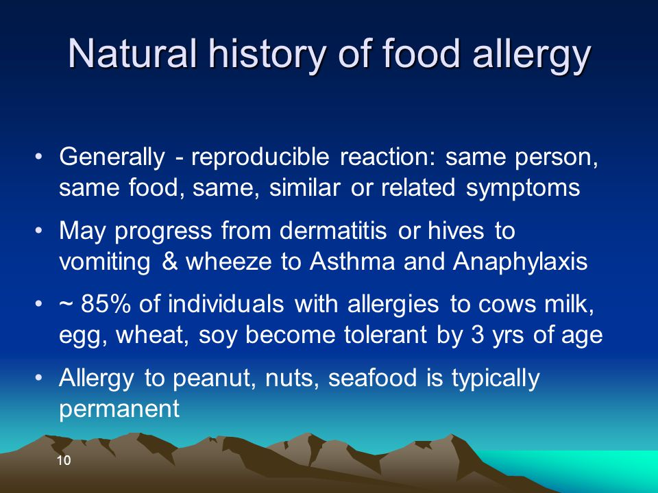 10 Natural history of food allergy Generally - reproducible reaction: same person, same food, same, similar or related symptoms May progress from derm