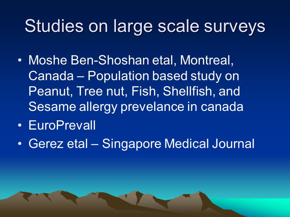 Studies on large scale surveys Moshe Ben-Shoshan etal, Montreal, Canada – Population based study on Peanut, Tree nut, Fish, Shellfish, and Sesame allergy prevelance in canada EuroPrevall Gerez etal – Singapore Medical Journal