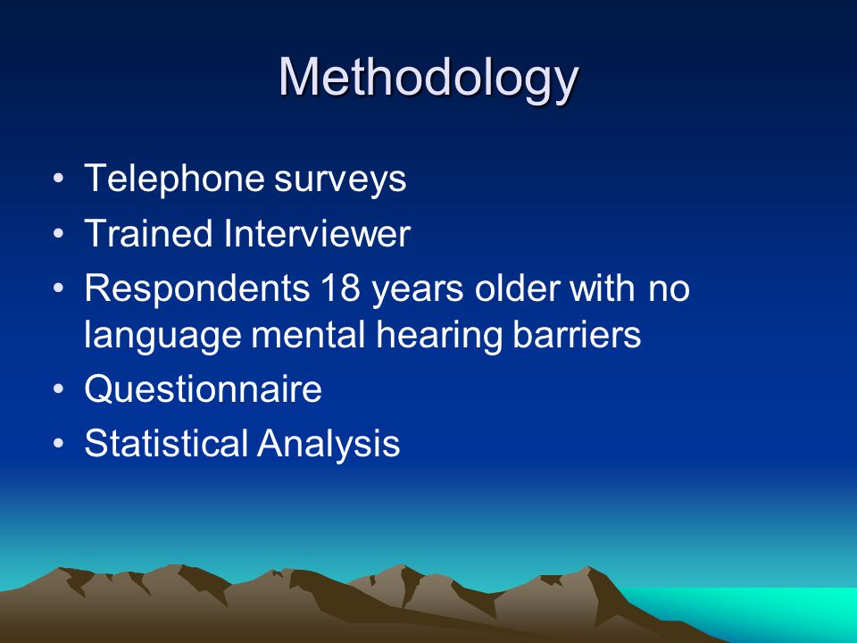 Methodology Telephone surveys Trained Interviewer Respondents 18 years older with no language mental hearing barriers Questionnaire Statistical Analys