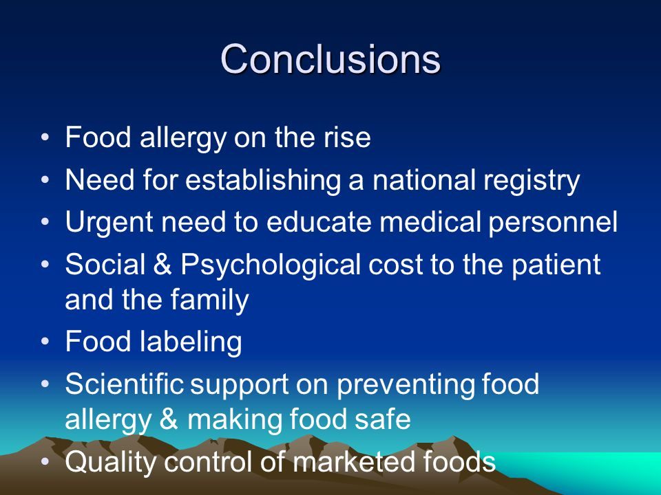 Conclusions Food allergy on the rise Need for establishing a national registry Urgent need to educate medical personnel Social & Psychological cost to the patient and the family Food labeling Scientific support on preventing food allergy & making food safe Quality control of marketed foods