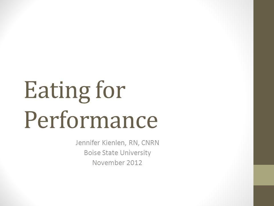 Eating for Performance Jennifer Kienlen, RN, CNRN Boise State University November 2012