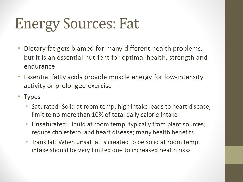 Energy Sources: Fat Dietary fat gets blamed for many different health problems, but it is an essential nutrient for optimal health, strength and endurance Essential fatty acids provide muscle energy for low-intensity activity or prolonged exercise Types Saturated: Solid at room temp; high intake leads to heart disease; limit to no more than 10% of total daily calorie intake Unsaturated: Liquid at room temp; typically from plant sources; reduce cholesterol and heart disease; many health benefits Trans fat: When unsat fat is created to be solid at room temp; intake should be very limited due to increased health risks