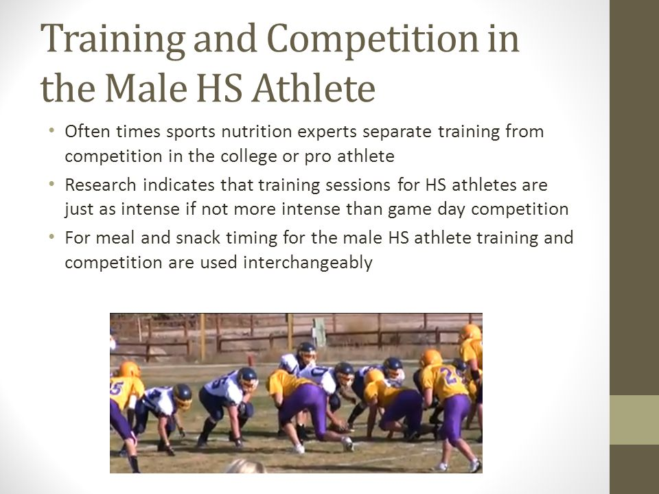 Training and Competition in the Male HS Athlete Often times sports nutrition experts separate training from competition in the college or pro athlete Research indicates that training sessions for HS athletes are just as intense if not more intense than game day competition For meal and snack timing for the male HS athlete training and competition are used interchangeably