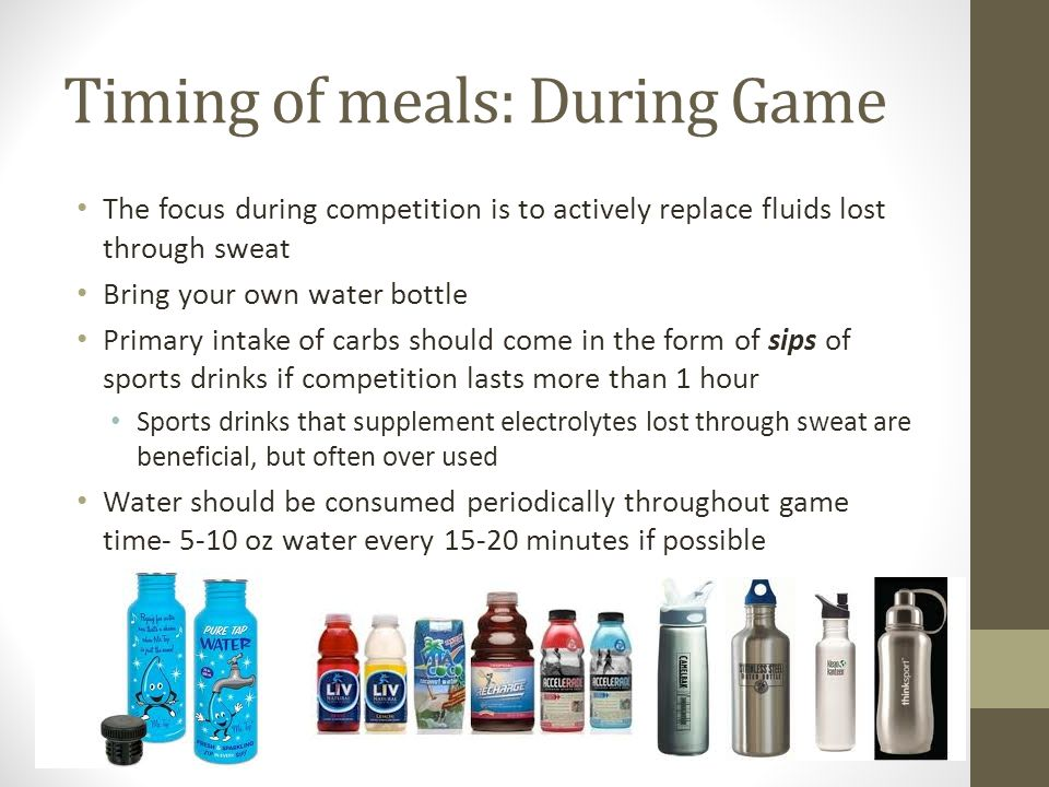 Timing of meals: During Game The focus during competition is to actively replace fluids lost through sweat Bring your own water bottle Primary intake of carbs should come in the form of sips of sports drinks if competition lasts more than 1 hour Sports drinks that supplement electrolytes lost through sweat are beneficial, but often over used Water should be consumed periodically throughout game time- 5-10 oz water every 15-20 minutes if possible