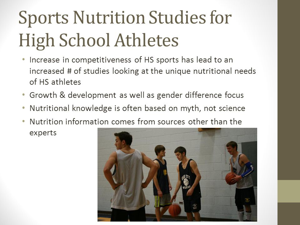 Sports Nutrition Studies for High School Athletes Increase in competitiveness of HS sports has lead to an increased # of studies looking at the unique nutritional needs of HS athletes Growth & development as well as gender difference focus Nutritional knowledge is often based on myth, not science Nutrition information comes from sources other than the experts