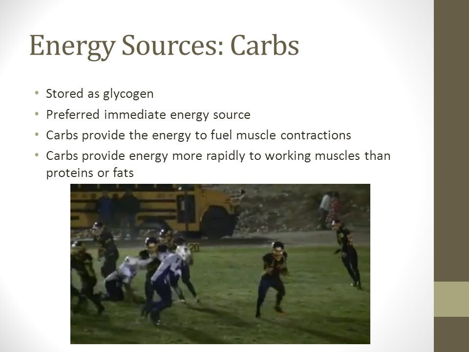 Energy Sources: Carbs Stored as glycogen Preferred immediate energy source Carbs provide the energy to fuel muscle contractions Carbs provide energy more rapidly to working muscles than proteins or fats