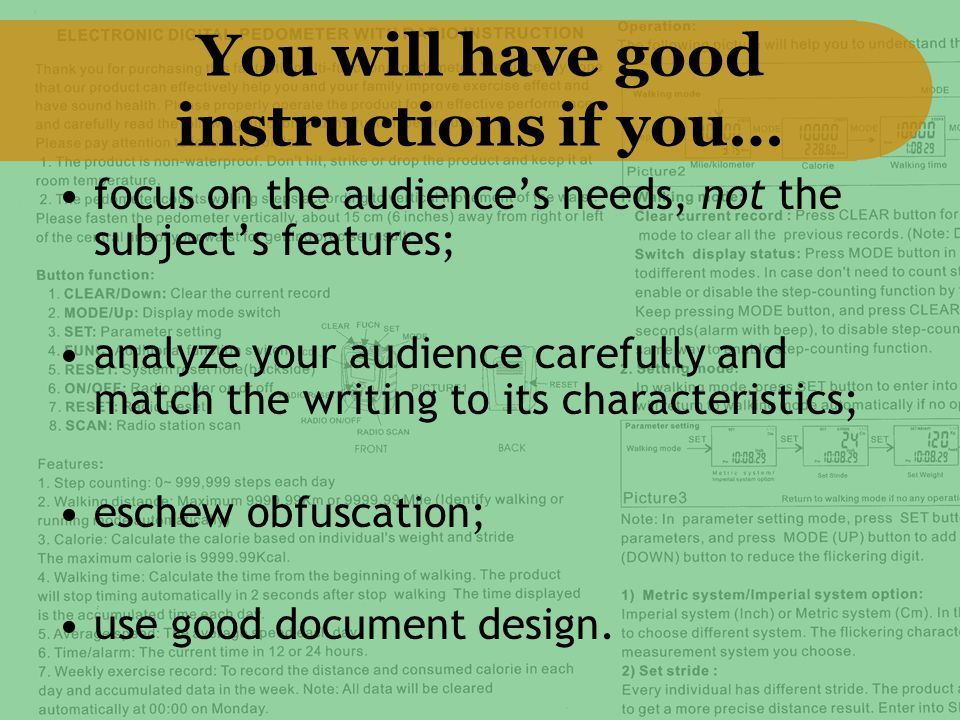 You will have good instructions if you… focus on the audience's needs, not the subject's features; analyze your audience carefully and match the writing to its characteristics; eschew obfuscation; use good document design.