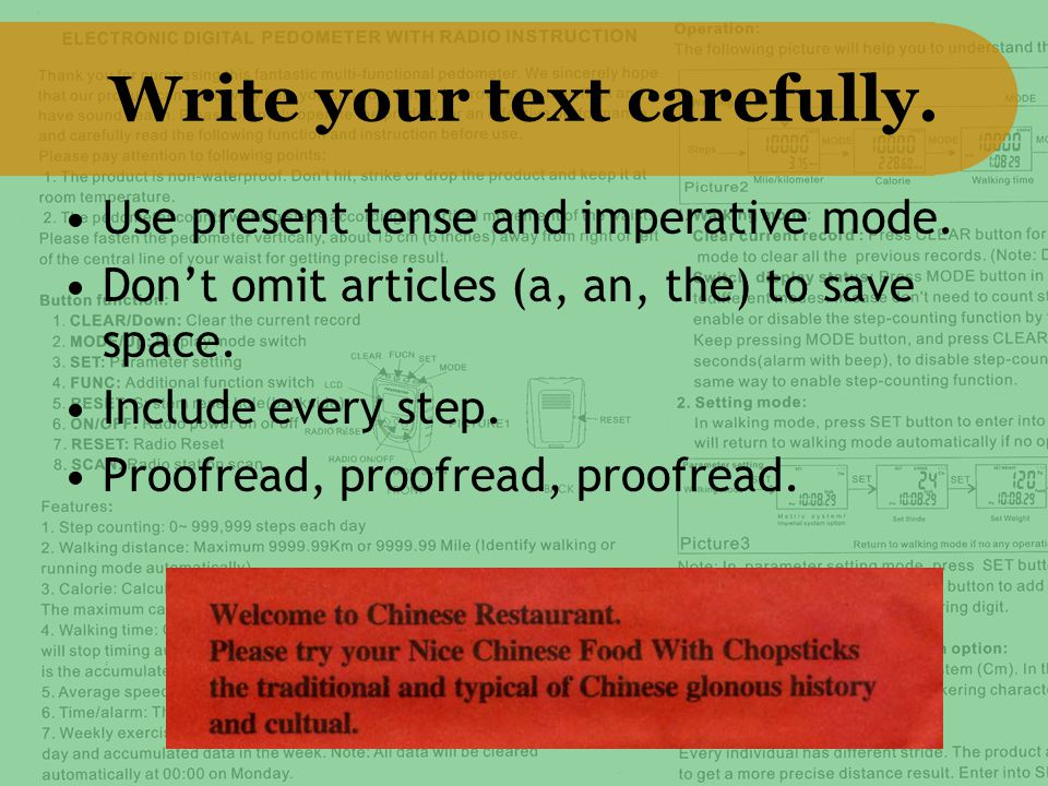 Write your text carefully. Use present tense and imperative mode. Don't omit articles (a, an, the) to save space. Include every step. Proofread, proof
