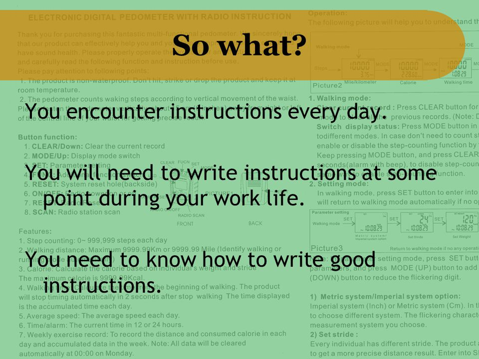 So what? You encounter instructions every day. You will need to write instructions at some point during your work life. You need to know how to write