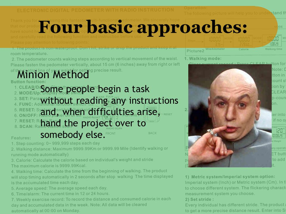 Four basic approaches: Minion Method –Some people begin a task without reading any instructions and, when difficulties arise, hand the project over to