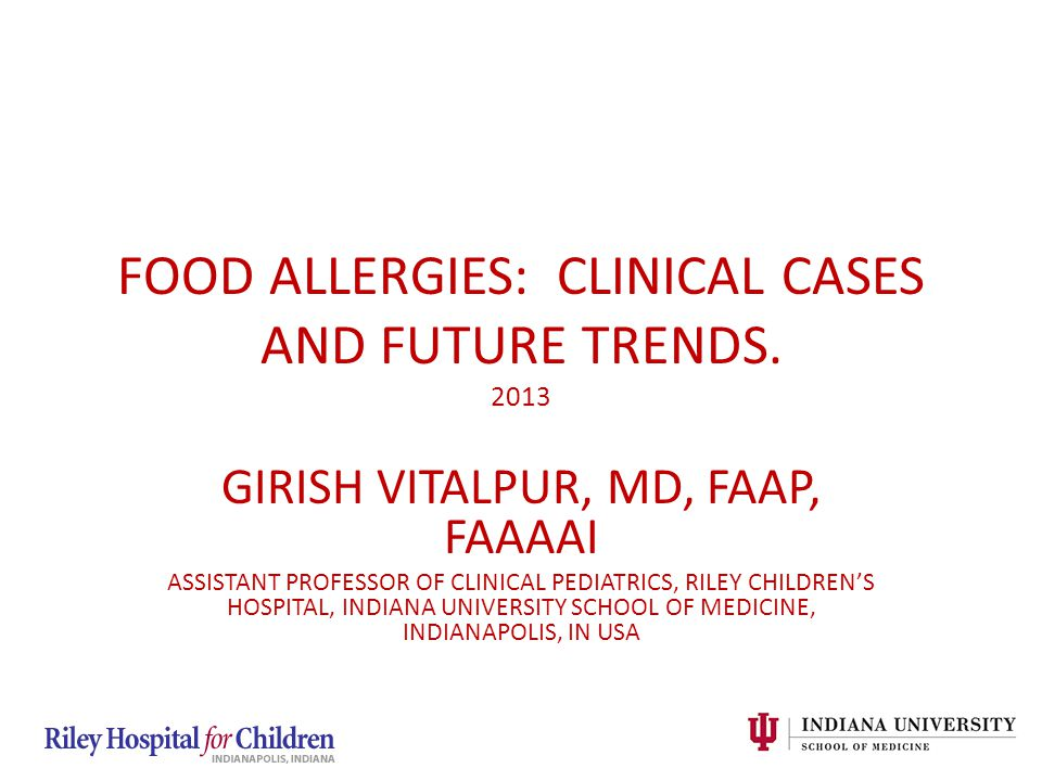 GIRISH VITALPUR, MD, FAAP, FAAAAI ASSISTANT PROFESSOR OF CLINICAL PEDIATRICS, RILEY CHILDREN'S HOSPITAL, INDIANA UNIVERSITY SCHOOL OF MEDICINE, INDIANAPOLIS, IN USA FOOD ALLERGIES: CLINICAL CASES AND FUTURE TRENDS.