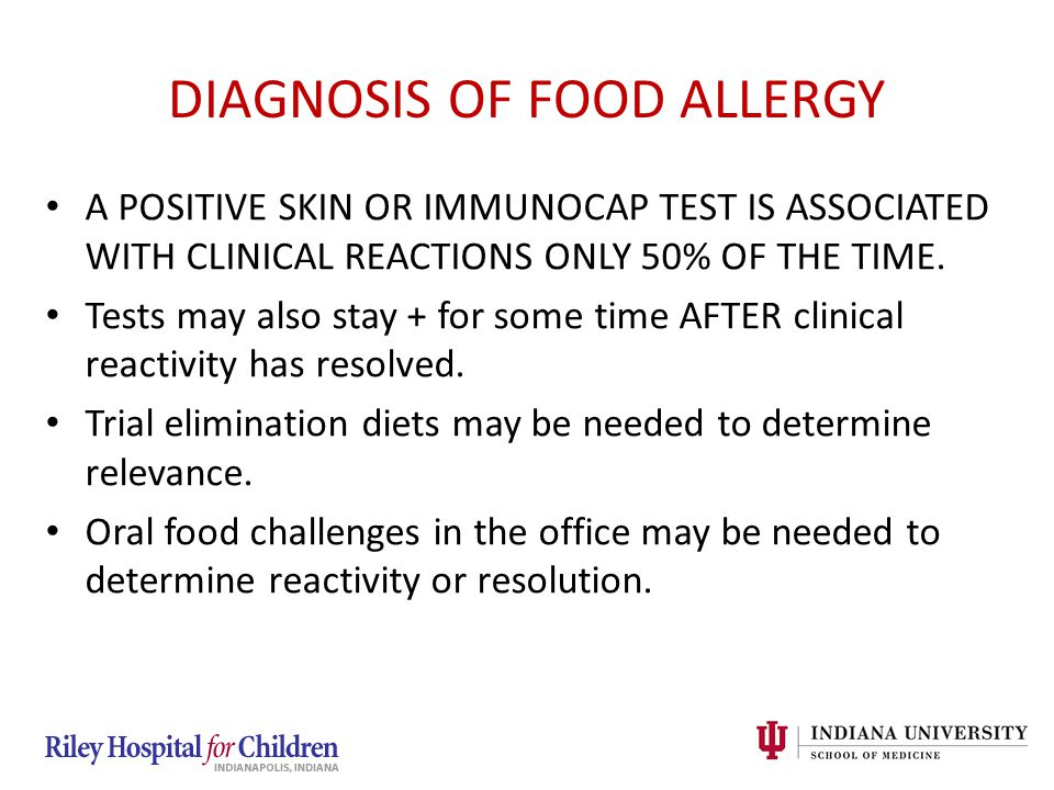 DIAGNOSIS OF FOOD ALLERGY A POSITIVE SKIN OR IMMUNOCAP TEST IS ASSOCIATED WITH CLINICAL REACTIONS ONLY 50% OF THE TIME. Tests may also stay + for some