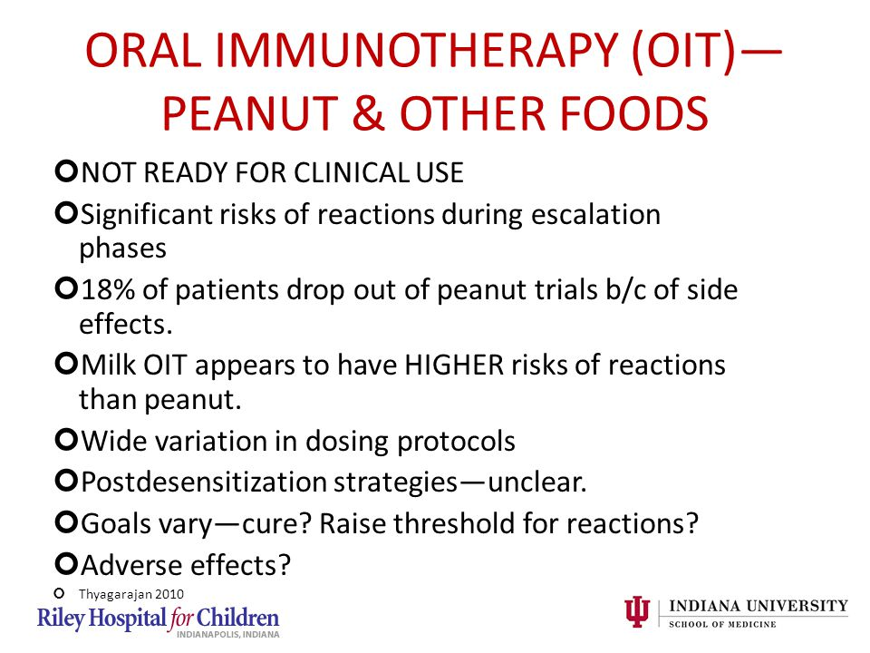 ORAL IMMUNOTHERAPY (OIT)— PEANUT & OTHER FOODS NOT READY FOR CLINICAL USE Significant risks of reactions during escalation phases 18% of patients drop