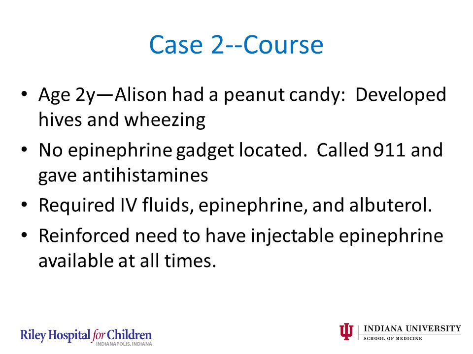 Case 2--Course Age 2y—Alison had a peanut candy: Developed hives and wheezing No epinephrine gadget located. Called 911 and gave antihistamines Requir