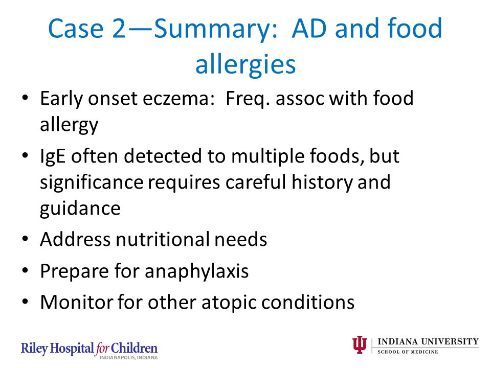 Case 2—Summary: AD and food allergies Early onset eczema: Freq. assoc with food allergy IgE often detected to multiple foods, but significance require