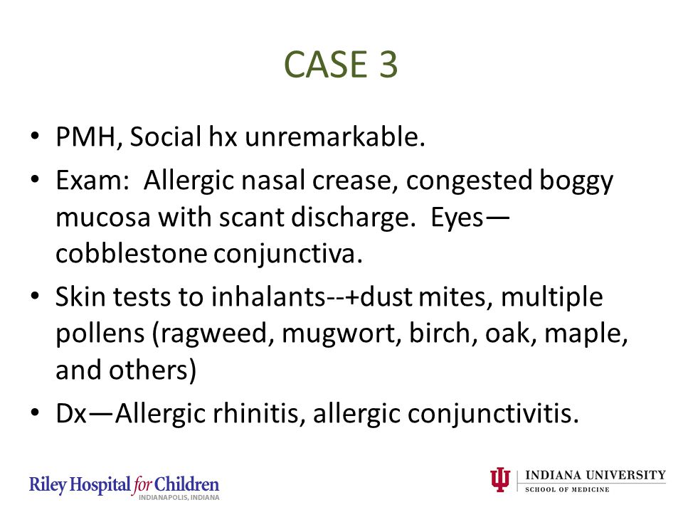 CASE 3 PMH, Social hx unremarkable. Exam: Allergic nasal crease, congested boggy mucosa with scant discharge. Eyes— cobblestone conjunctiva. Skin test