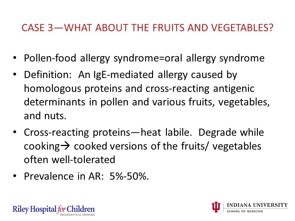 CASE 3—WHAT ABOUT THE FRUITS AND VEGETABLES? Pollen-food allergy syndrome=oral allergy syndrome Definition: An IgE-mediated allergy caused by homologo
