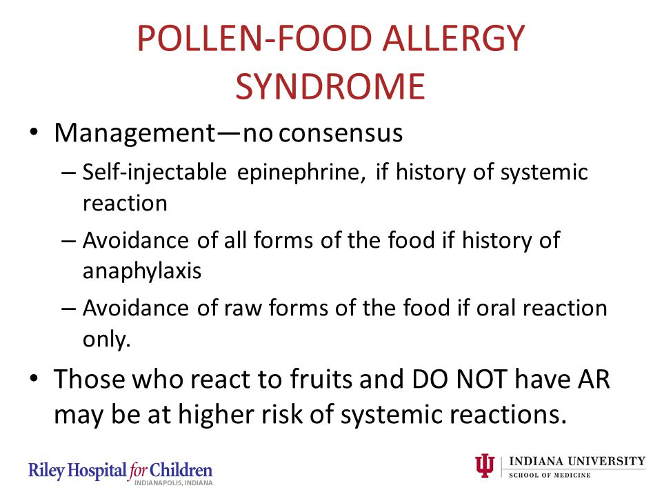 POLLEN-FOOD ALLERGY SYNDROME Management—no consensus – Self-injectable epinephrine, if history of systemic reaction – Avoidance of all forms of the fo