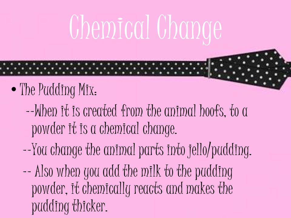 Chemical Change The Pudding Mix: --When it is created from the animal hoofs, to a powder it is a chemical change. --You change the animal parts into j