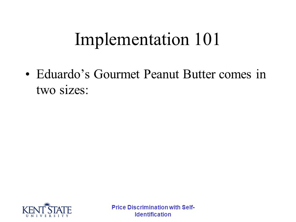 Price Discrimination with Self- Identification Implementation 101 Eduardo's Gourmet Peanut Butter comes in two sizes: –The regular one pound size costs $2 –The three pound family size costs $4