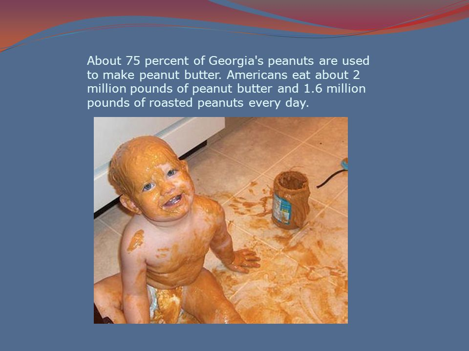 About 75 percent of Georgia s peanuts are used to make peanut butter.