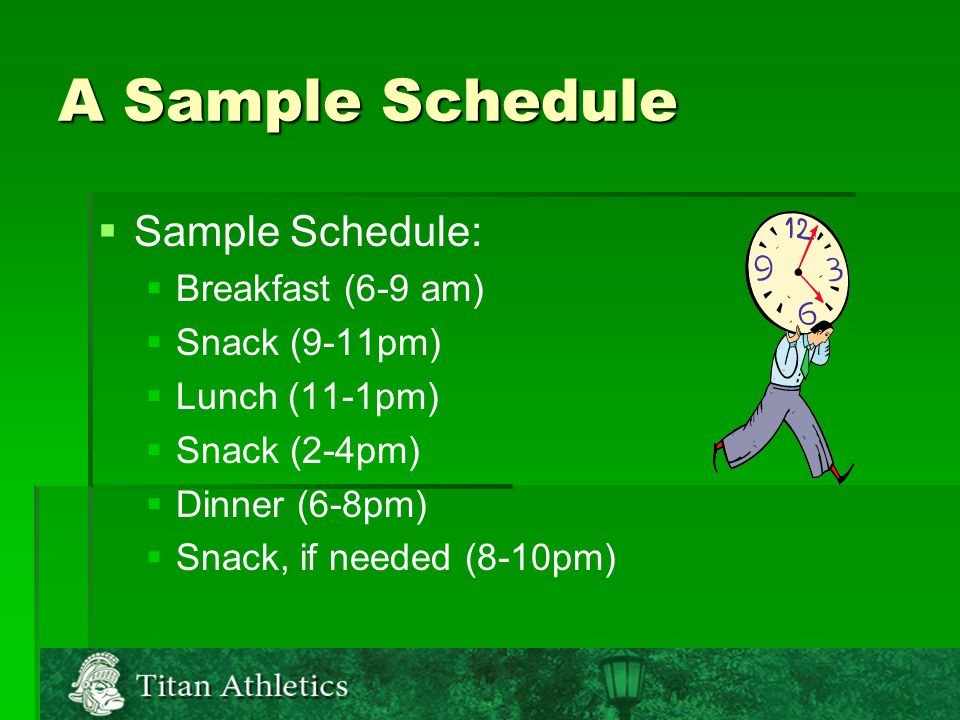 A Sample Schedule   Sample Schedule:   Breakfast (6-9 am)   Snack (9-11pm)   Lunch (11-1pm)   Snack (2-4pm)   Dinner (6-8pm)   Snack, if needed (8-10pm)