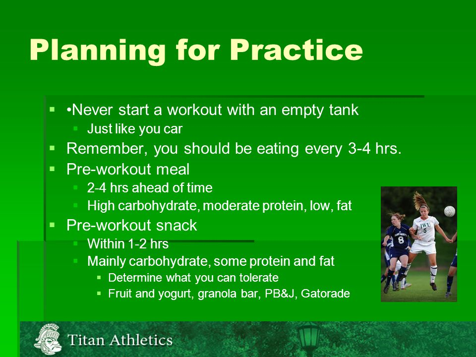 Planning for Practice   Never start a workout with an empty tank   Just like you car   Remember, you should be eating every 3-4 hrs.