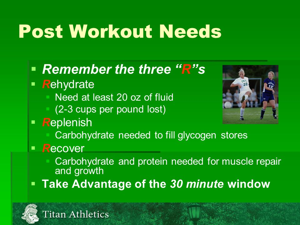 Post Workout Needs   Remember the three R s   Rehydrate   Need at least 20 oz of fluid   (2-3 cups per pound lost)   Replenish   Carbohydrate needed to fill glycogen stores   Recover   Carbohydrate and protein needed for muscle repair and growth   Take Advantage of the 30 minute window