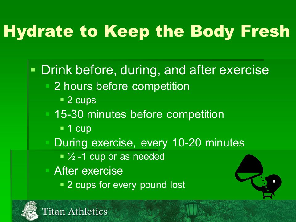 Hydrate to Keep the Body Fresh   Drink before, during, and after exercise   2 hours before competition   2 cups   15-30 minutes before competition   1 cup   During exercise, every 10-20 minutes   ½ -1 cup or as needed   After exercise   2 cups for every pound lost