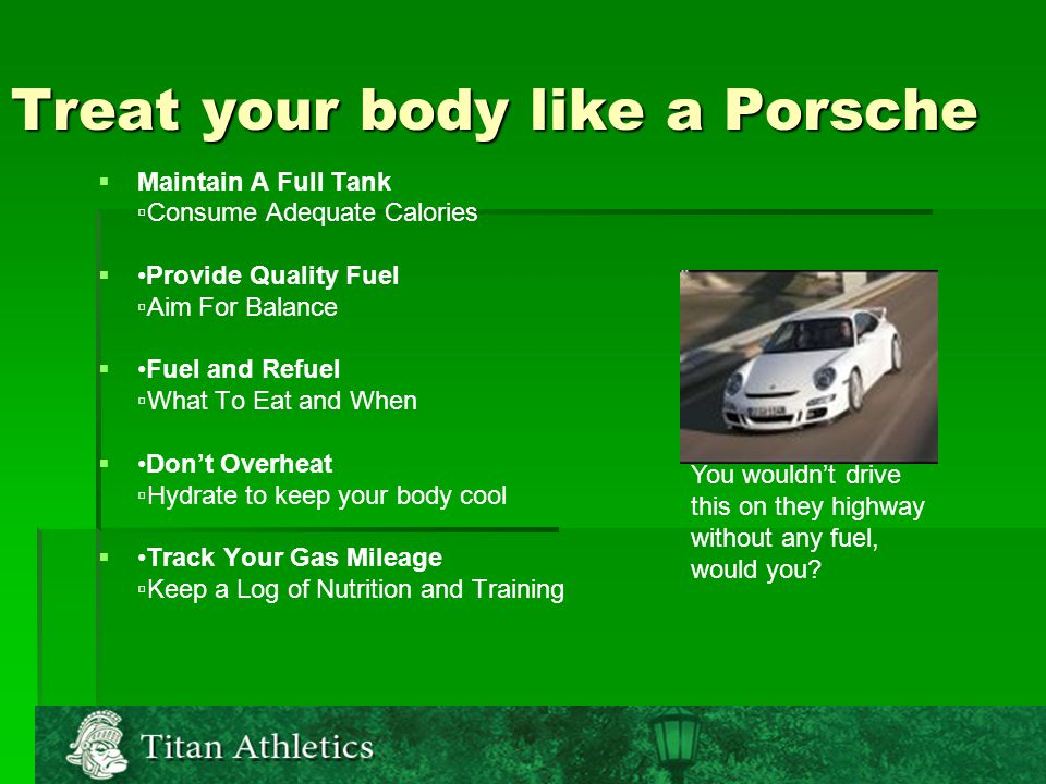 Treat your body like a Porsche   Maintain A Full Tank ▫Consume Adequate Calories  Provide Quality Fuel ▫Aim For Balance  Fuel and Refuel ▫What To Eat and When  Don't Overheat ▫Hydrate to keep your body cool  Track Your Gas Mileage ▫Keep a Log of Nutrition and Training You wouldn't drive this on they highway without any fuel, would you
