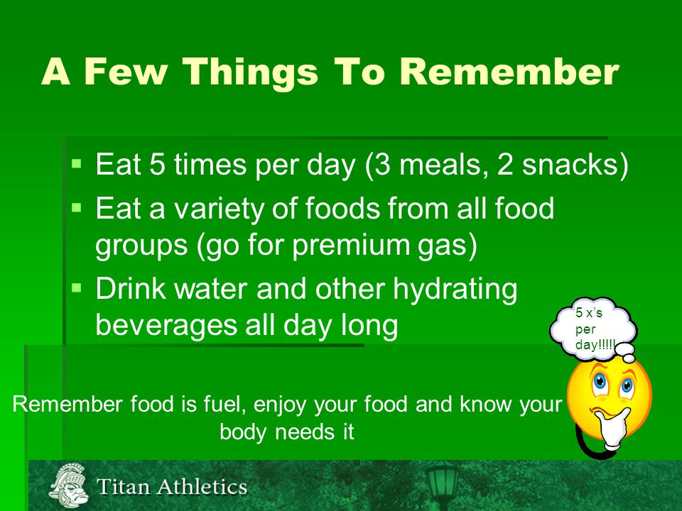 A Few Things To Remember   Eat 5 times per day (3 meals, 2 snacks)   Eat a variety of foods from all food groups (go for premium gas)   Drink water and other hydrating beverages all day long Remember food is fuel, enjoy your food and know your body needs it 5 x's per day!!!!!