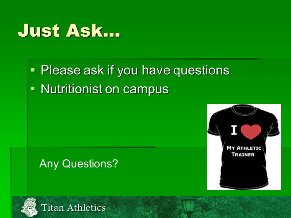 Just Ask…  Please ask if you have questions  Nutritionist on campus Any Questions