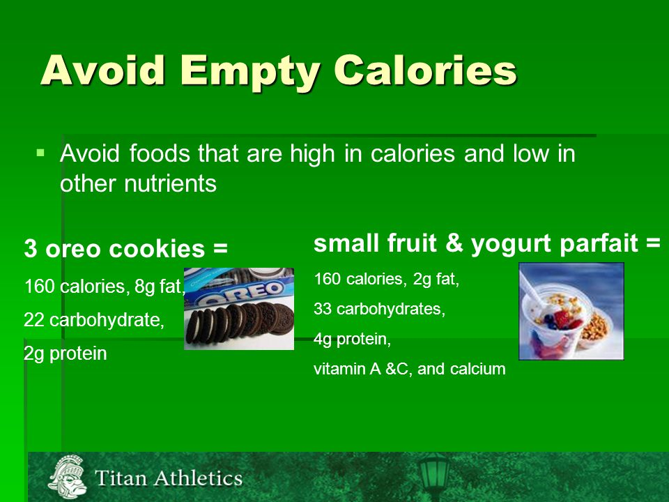Avoid Empty Calories   Avoid foods that are high in calories and low in other nutrients small fruit & yogurt parfait = 160 calories, 2g fat, 33 carbohydrates, 4g protein, vitamin A &C, and calcium 3 oreo cookies = 160 calories, 8g fat, 22 carbohydrate, 2g protein