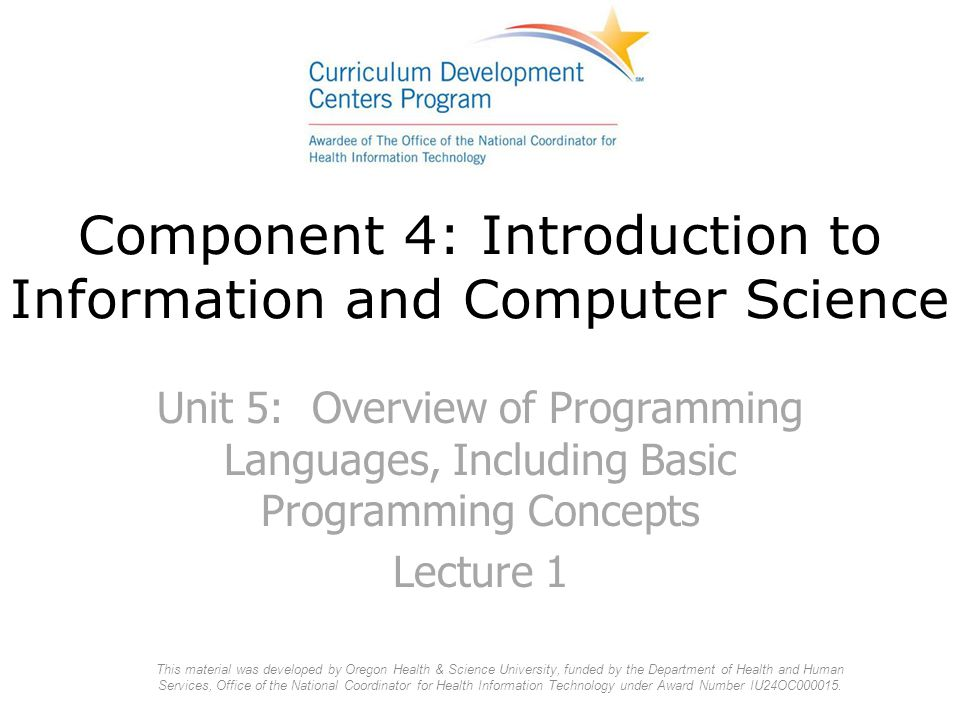 Component 4: Introduction to Information and Computer Science Unit 5: Overview of Programming Languages, Including Basic Programming Concepts Lecture 1 This material was developed by Oregon Health & Science University, funded by the Department of Health and Human Services, Office of the National Coordinator for Health Information Technology under Award Number IU24OC000015.