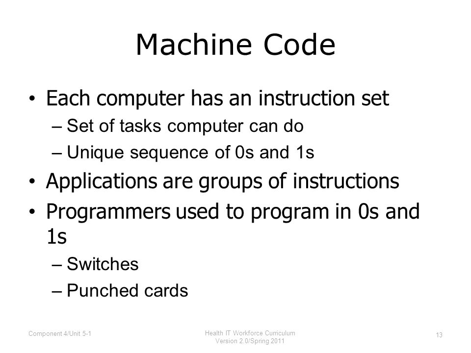 Machine Code Each computer has an instruction set –Set of tasks computer can do –Unique sequence of 0s and 1s Applications are groups of instructions Programmers used to program in 0s and 1s –Switches –Punched cards 13 Component 4/Unit 5-1 Health IT Workforce Curriculum Version 2.0/Spring 2011