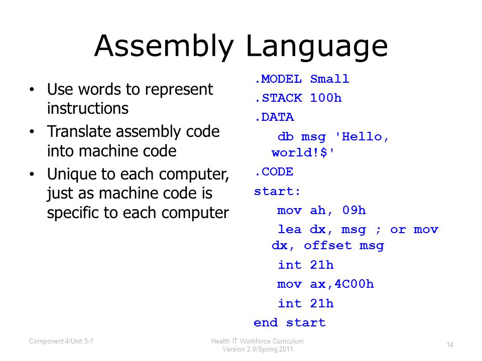 Assembly Language Use words to represent instructions Translate assembly code into machine code Unique to each computer, just as machine code is specific to each computer.MODEL Small.STACK 100h.DATA db msg Hello, world!$ .CODE start: mov ah, 09h lea dx, msg ; or mov dx, offset msg int 21h mov ax,4C00h int 21h end start 14 Health IT Workforce Curriculum Version 2.0/Spring 2011 Component 4/Unit 5-1