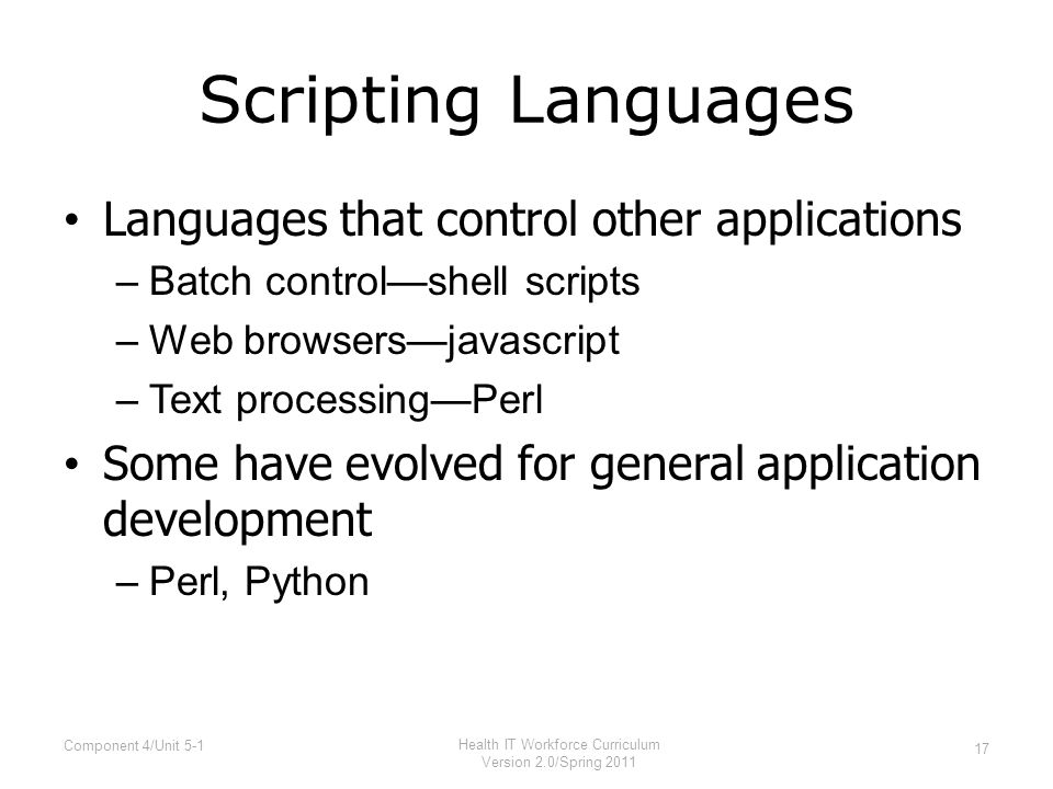 Scripting Languages Languages that control other applications –Batch control—shell scripts –Web browsers—javascript –Text processing—Perl Some have evolved for general application development –Perl, Python 17 Component 4/Unit 5-1 Health IT Workforce Curriculum Version 2.0/Spring 2011