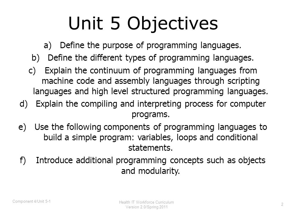 Programming Languages Specify commands for a computer to perform –Syntax –Keywords –Punctuation Create programs Pre-date computers –Jacquard looms –Player pianos 3 Component 4/Unit 5-1 Health IT Workforce Curriculum Version 2.0/Spring 2011