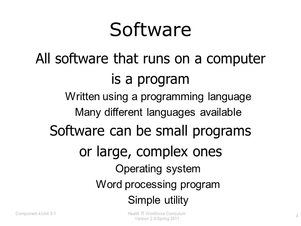 Software All software that runs on a computer is a program Written using a programming language Many different languages available Software can be small programs or large, complex ones Operating system Word processing program Simple utility Health IT Workforce Curriculum Version 2.0/Spring 2011 4 Component 4/Unit 5-1