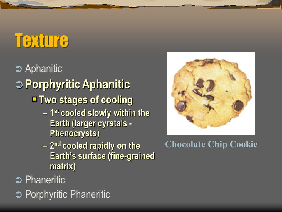 Texture  Aphanitic  Porphyritic Aphanitic Two stages of cooling – 1 st cooled slowly within the Earth (larger cyrstals - Phenocrysts) – 2 nd cooled