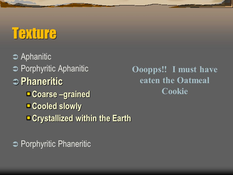 Texture  Aphanitic  Porphyritic Aphanitic  Phaneritic Coarse –grained Cooled slowly Crystallized within the Earth  Porphyritic Phaneritic Ooopps!!