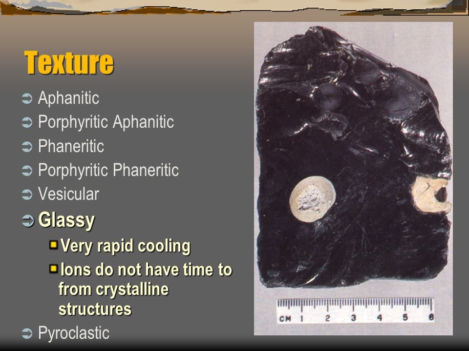 Texture  Aphanitic  Porphyritic Aphanitic  Phaneritic  Porphyritic Phaneritic  Vesicular  Glassy Very rapid cooling Ions do not have time to from crystalline structures  Pyroclastic