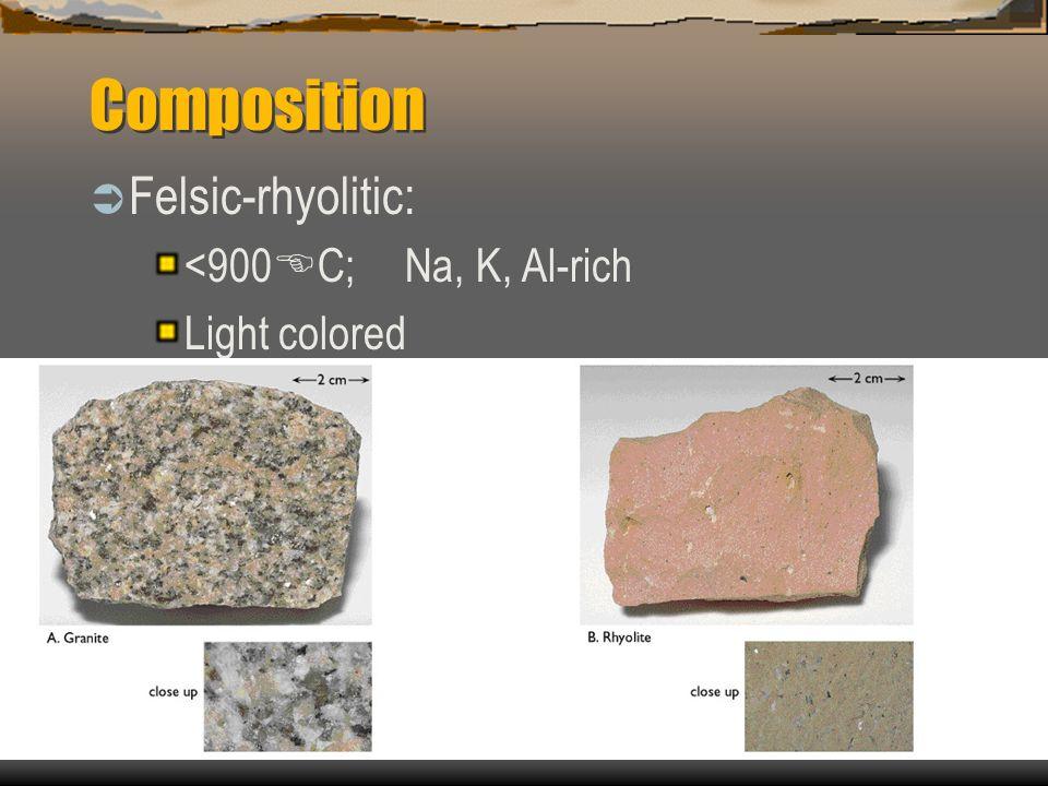 Composition  Felsic-rhyolitic: <900 E C; Na, K, Al-rich Light colored