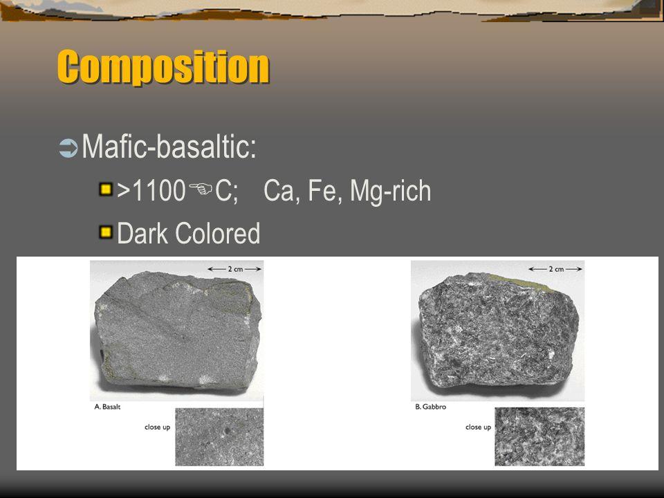 Composition  Mafic-basaltic: >1100 E C; Ca, Fe, Mg-rich Dark Colored