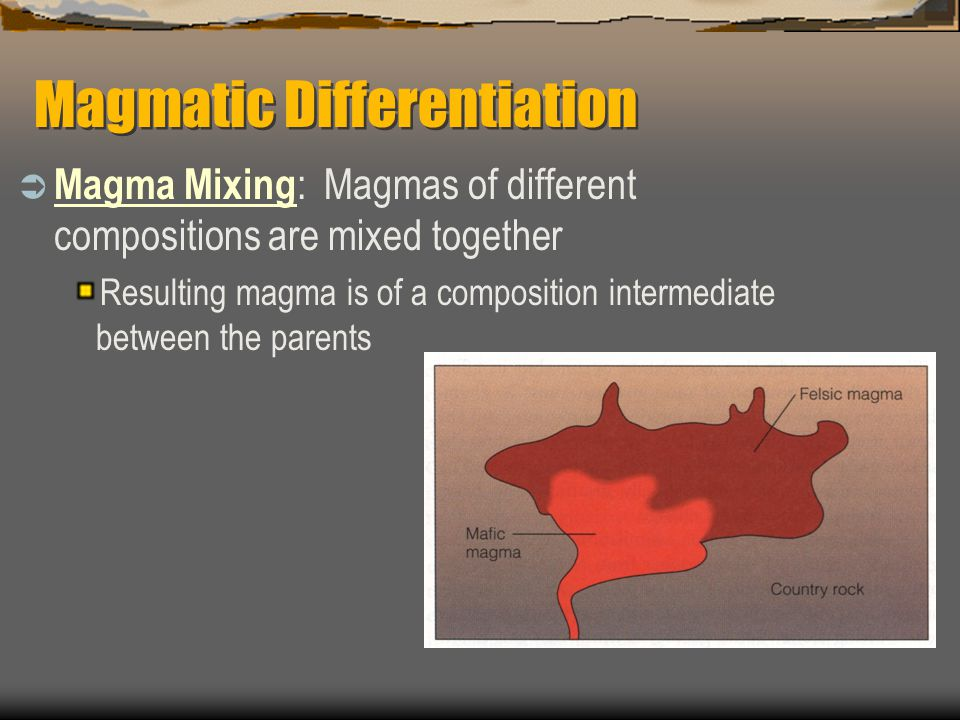 Magmatic Differentiation  Magma Mixing : Magmas of different compositions are mixed together Resulting magma is of a composition intermediate between the parents