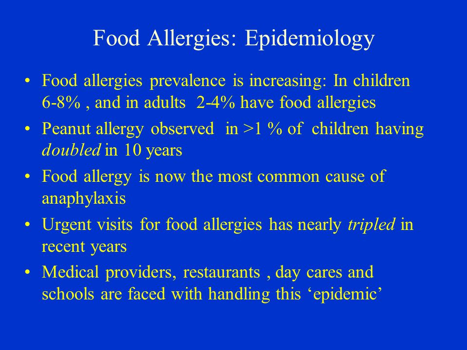 Food Allergies: Epidemiology Food allergies prevalence is increasing: In children 6-8%, and in adults 2-4% have food allergies Peanut allergy observed in >1 % of children having doubled in 10 years Food allergy is now the most common cause of anaphylaxis Urgent visits for food allergies has nearly tripled in recent years Medical providers, restaurants, day cares and schools are faced with handling this 'epidemic'